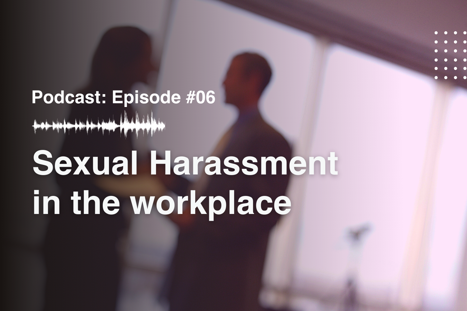 Episode #6 Sexual Harassment in the workplace